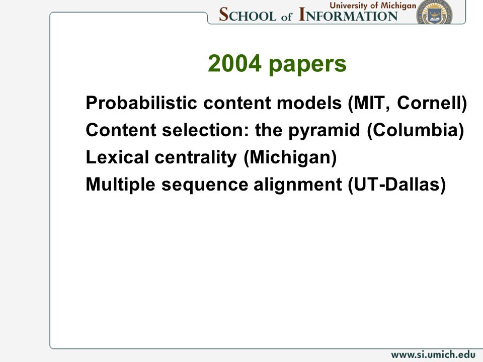 2004 papers Probabilistic content models (MIT, Cornell) Content selection: the pyramid (Columbia) Lexical centrality (Michigan) Multiple sequence alig