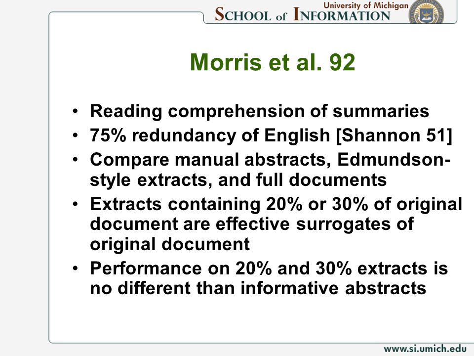 Morris et al. 92 Reading comprehension of summaries 75% redundancy of English [Shannon 51] Compare manual abstracts, Edmundson- style extracts, and fu