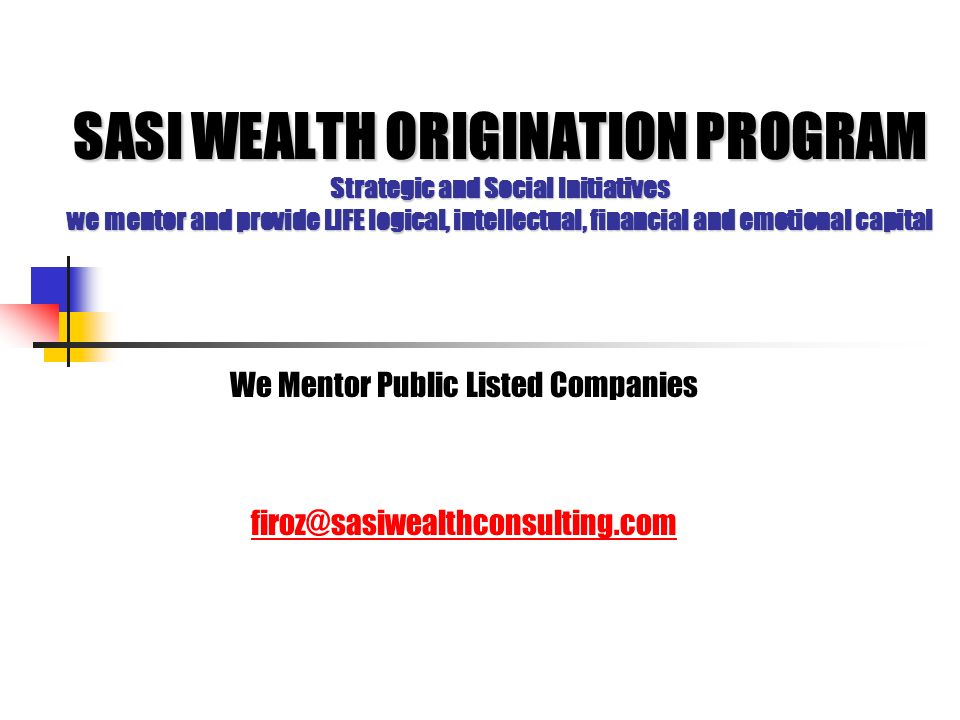 SASI WEALTH ORIGINATION PROGRAM Strategic and Social Initiatives we mentor and provide LIFE logical, intellectual, financial and emotional capital We