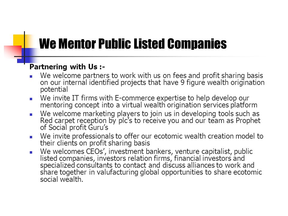 Partnering with Us :- We welcome partners to work with us on fees and profit sharing basis on our internal identified projects that have 9 figure weal