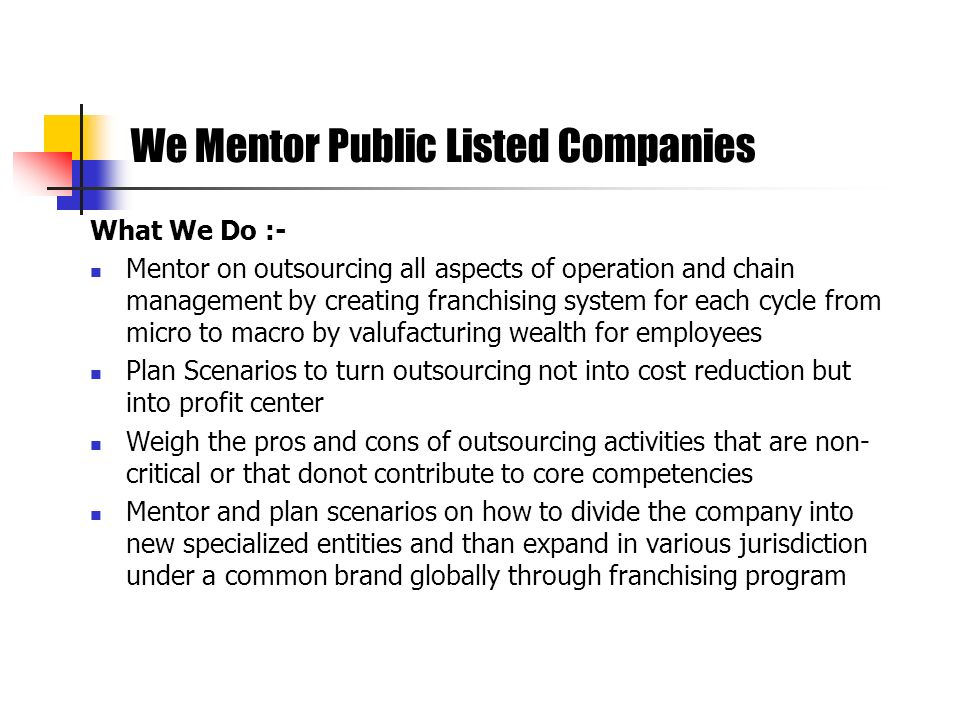 What We Do :- Mentor on outsourcing all aspects of operation and chain management by creating franchising system for each cycle from micro to macro by