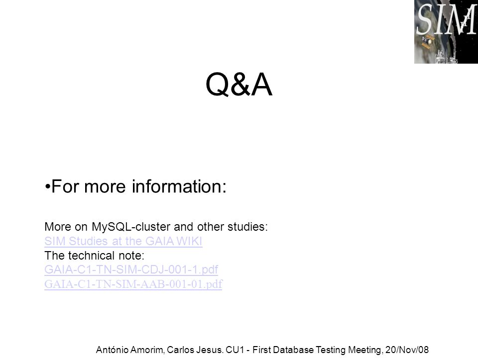 Q&A For more information: More on MySQL-cluster and other studies: SIM Studies at the GAIA WIKI The technical note: GAIA-C1-TN-SIM-CDJ-001-1.pdf SIM Studies at the GAIA WIKI GAIA-C1-TN-SIM-CDJ-001-1.pdf GAIA-C1-TN-SIM-AAB-001-01.pdf António Amorim, Carlos Jesus.