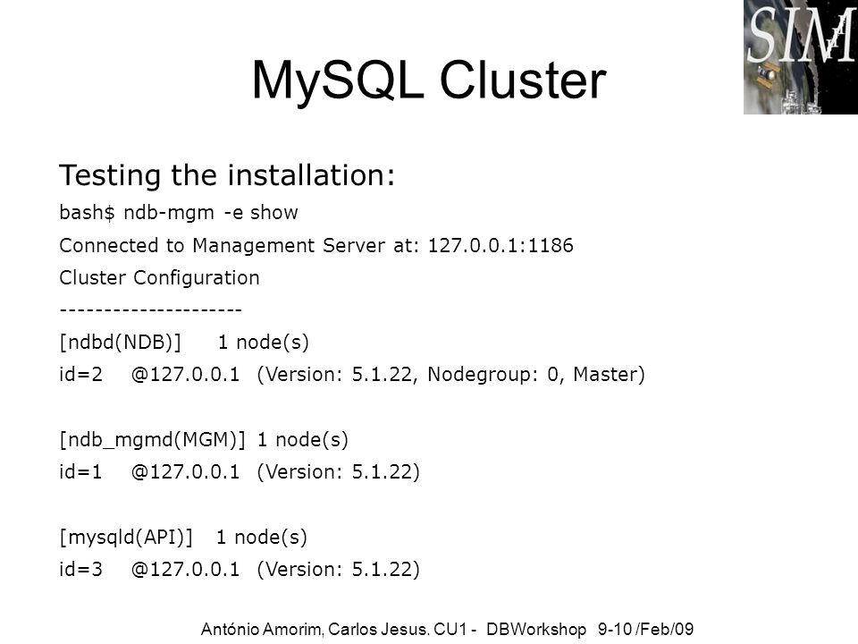 MySQL Cluster Testing the installation: bash$ ndb-mgm -e show Connected to Management Server at: 127.0.0.1:1186 Cluster Configuration ----------------