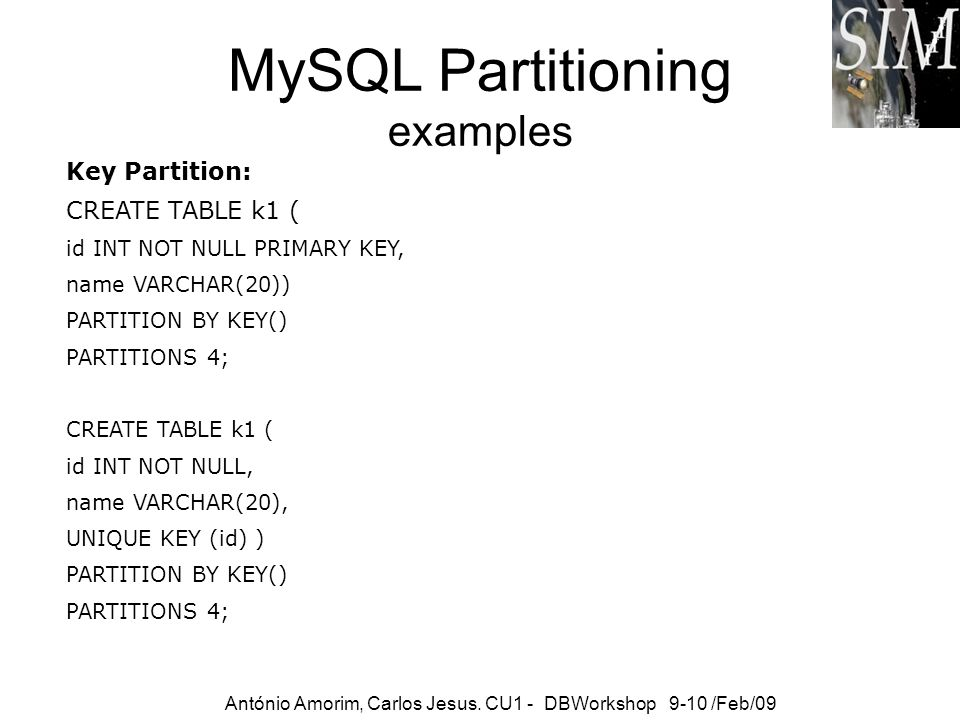 MySQL Partitioning examples Key Partition: CREATE TABLE k1 ( id INT NOT NULL PRIMARY KEY, name VARCHAR(20)) PARTITION BY KEY() PARTITIONS 4; CREATE TA