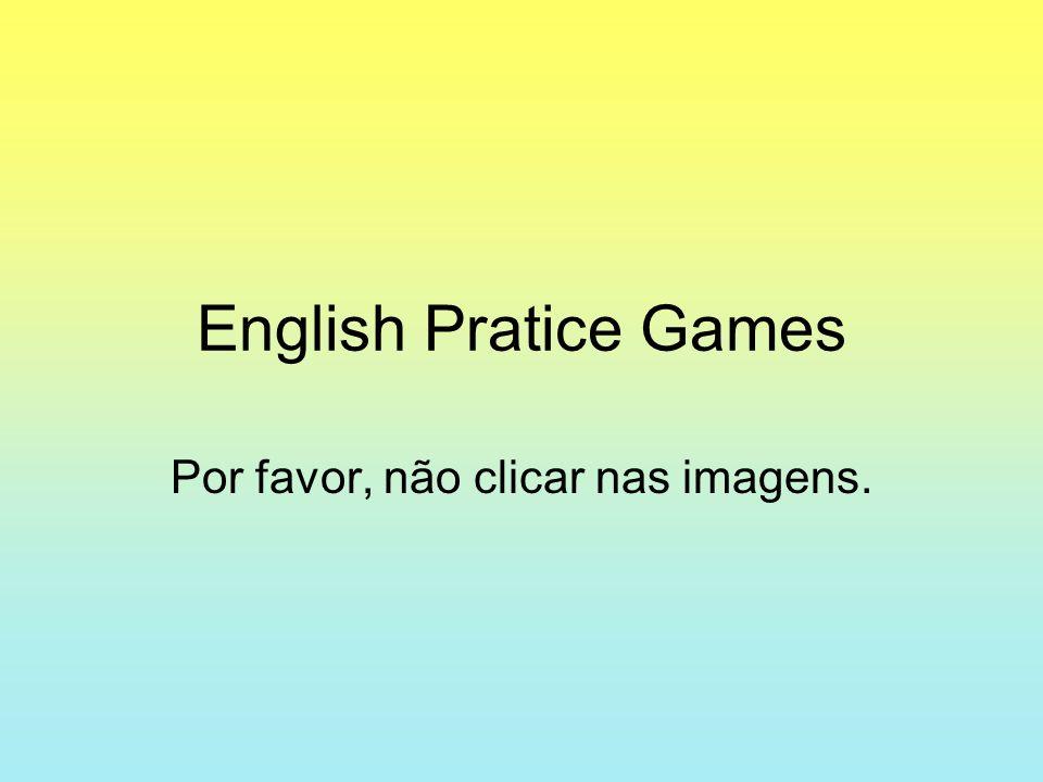English Pratice Games Por favor, não clicar nas imagens.
