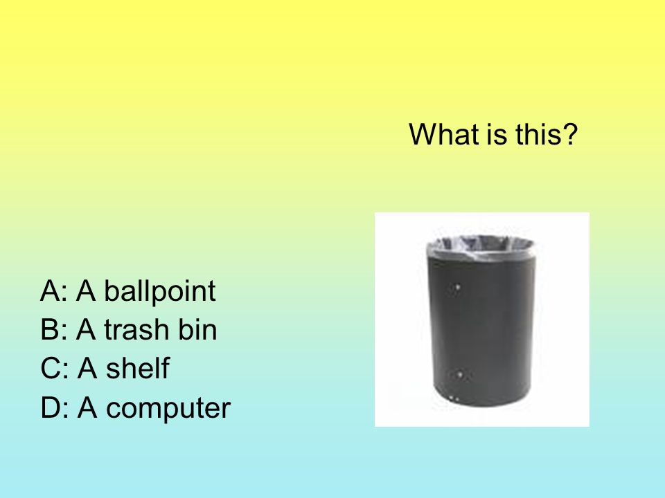 What is this? A: A ballpoint B: A trash bin C: A shelf D: A computer