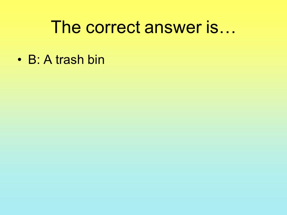 The correct answer is… B: A trash bin