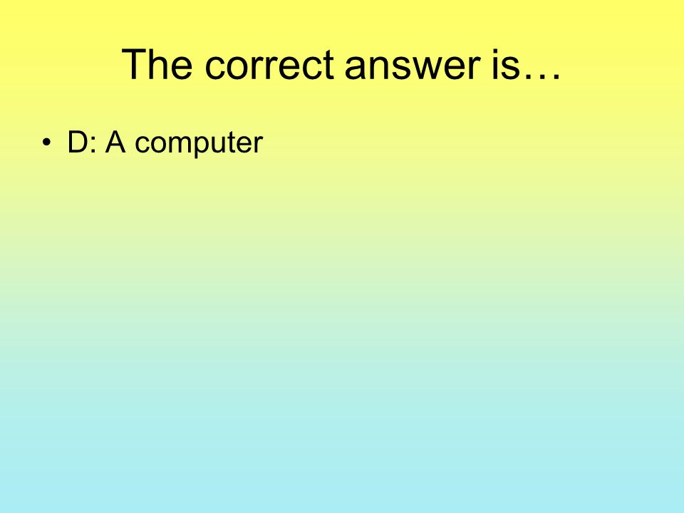 The correct answer is… D: A computer