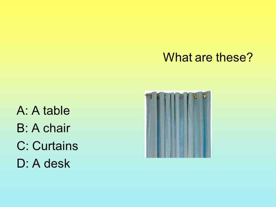 What are these? A: A table B: A chair C: Curtains D: A desk