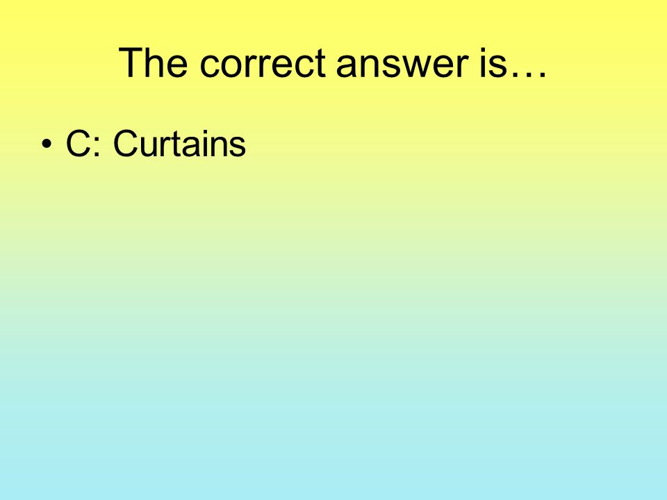 The correct answer is… C: Curtains