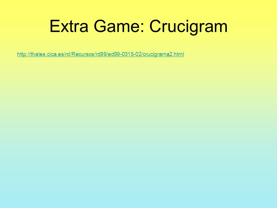 Extra Game: Crucigram http://thales.cica.es/rd/Recursos/rd99/ed99-0315-02/crucigrama2.html