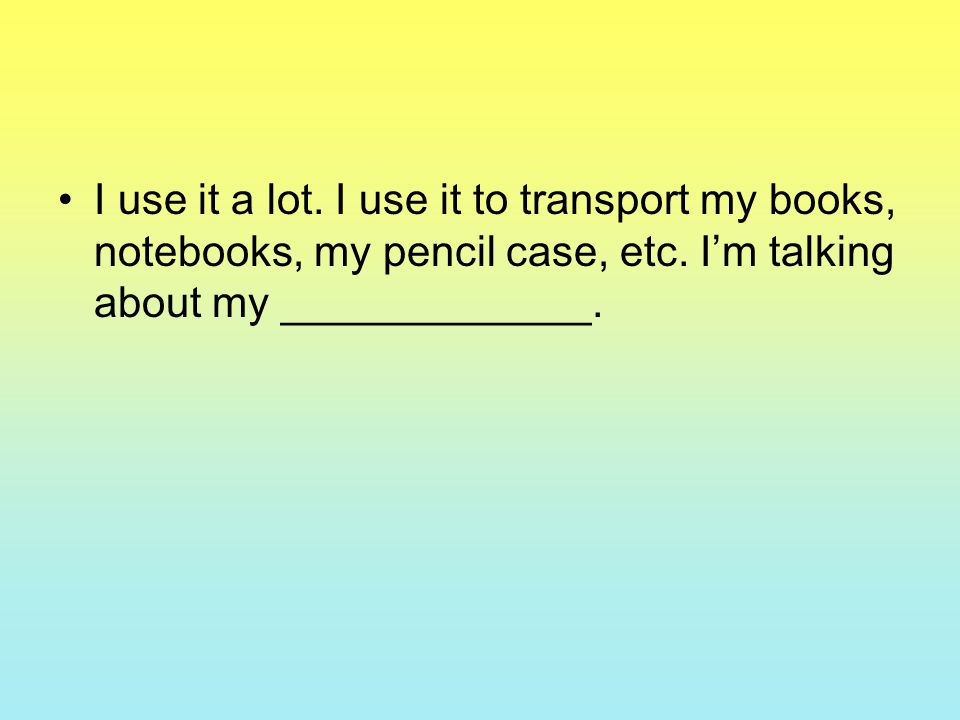 I use it a lot. I use it to transport my books, notebooks, my pencil case, etc. Im talking about my _____________.