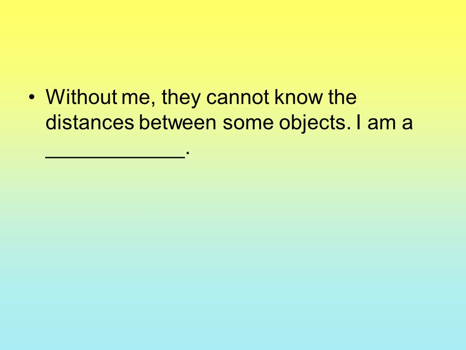 Without me, they cannot know the distances between some objects. I am a ____________.