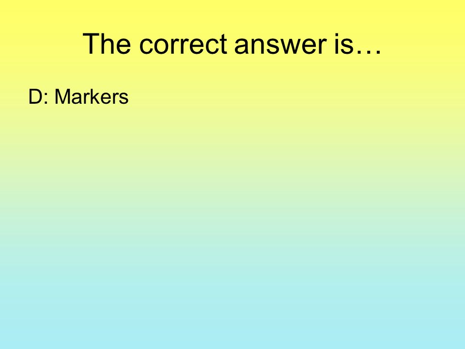 The correct answer is… D: Markers