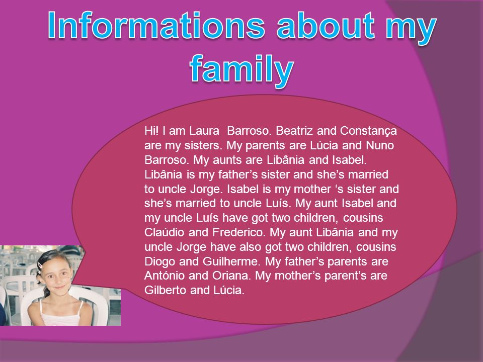 Hi! I am Laura Barroso. Beatriz and Constança are my sisters. My parents are Lúcia and Nuno Barroso. My aunts are Libânia and Isabel. Libânia is my fa