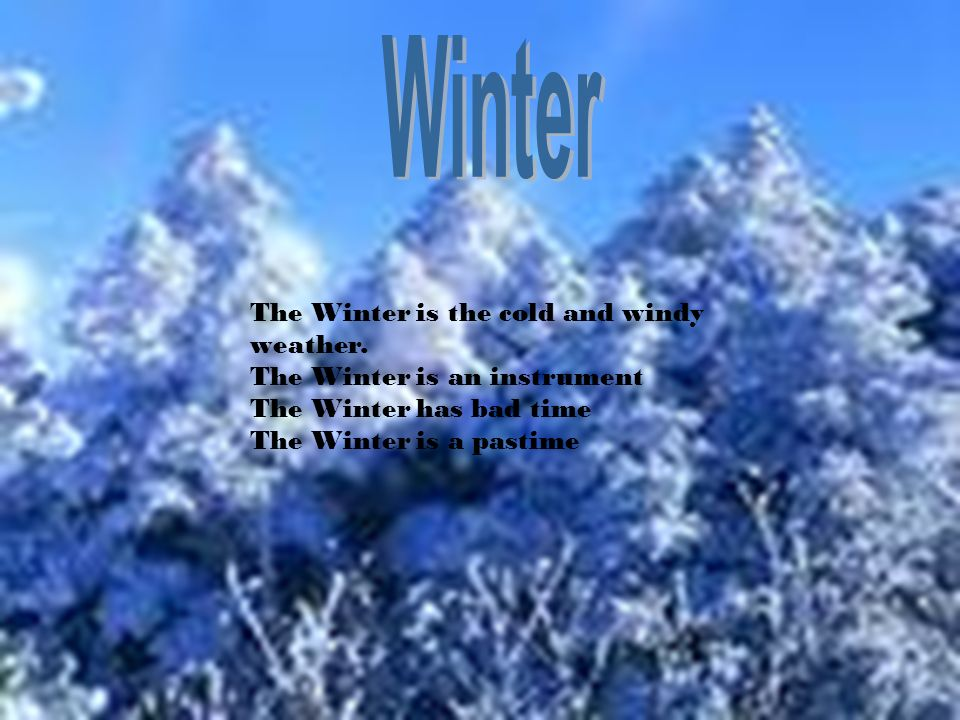 The Winter is the cold and windy weather. The Winter is an instrument The Winter has bad time The Winter is a pastime