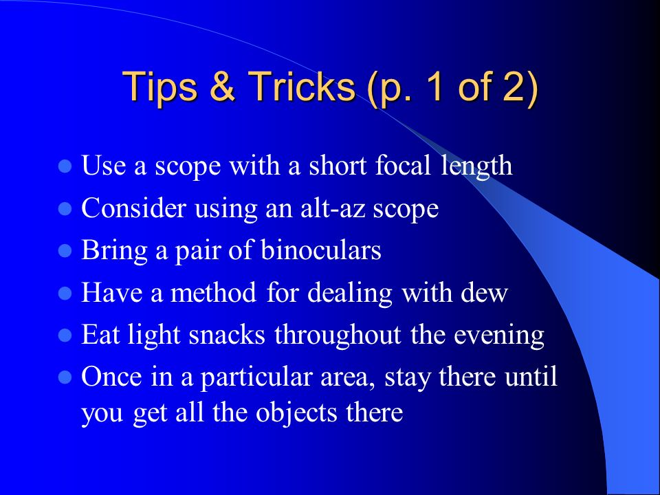 Tips & Tricks (p. 1 of 2) Use a scope with a short focal length Consider using an alt-az scope Bring a pair of binoculars Have a method for dealing wi