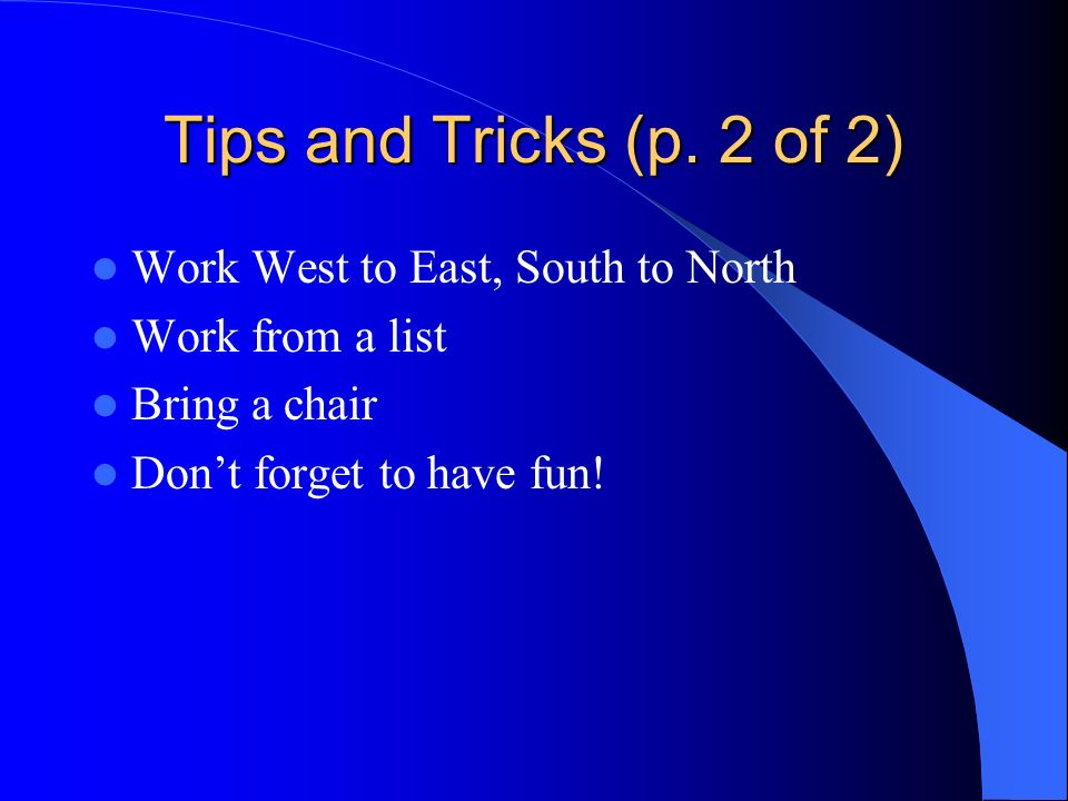 Tips and Tricks (p. 2 of 2) Work West to East, South to North Work from a list Bring a chair Dont forget to have fun!