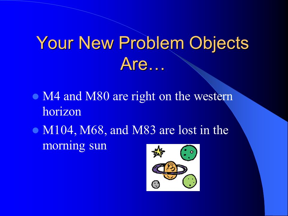 Your New Problem Objects Are… M4 and M80 are right on the western horizon M104, M68, and M83 are lost in the morning sun