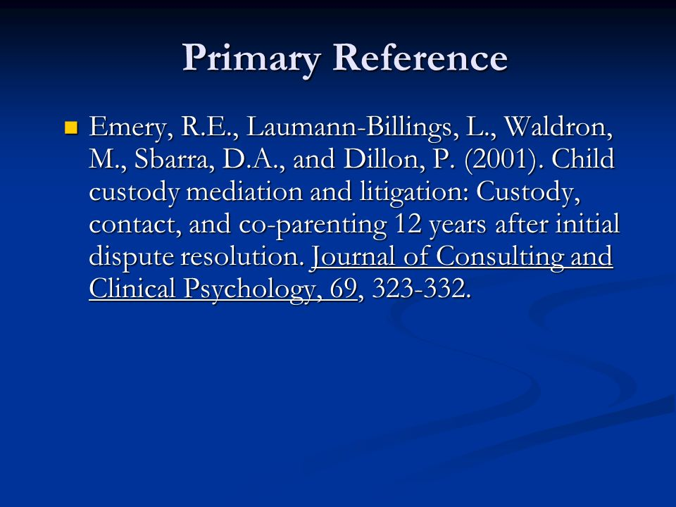 Primary Reference Emery, R.E., Laumann-Billings, L., Waldron, M., Sbarra, D.A., and Dillon, P. (2001). Child custody mediation and litigation: Custody