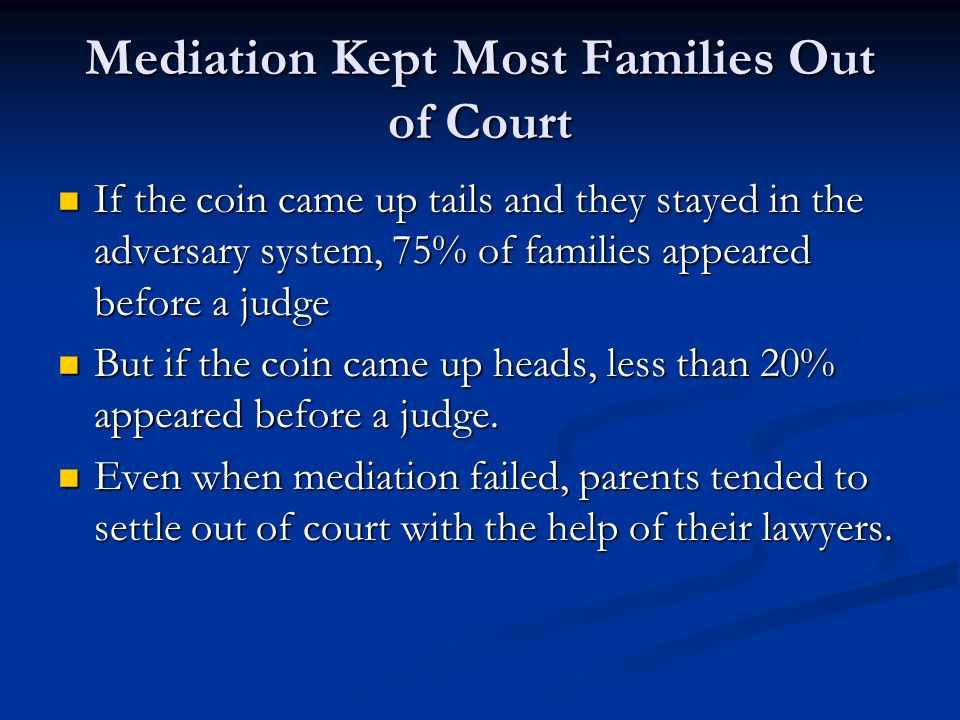 Mediation Kept Most Families Out of Court If the coin came up tails and they stayed in the adversary system, 75% of families appeared before a judge I