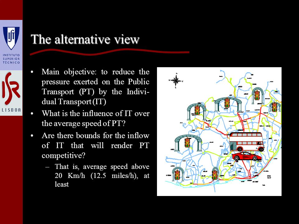The alternative view Main objective: to reduce the pressure exerted on the Public Transport (PT) by the Indivi- dual Transport (IT) What is the influence of IT over the average speed of PT.
