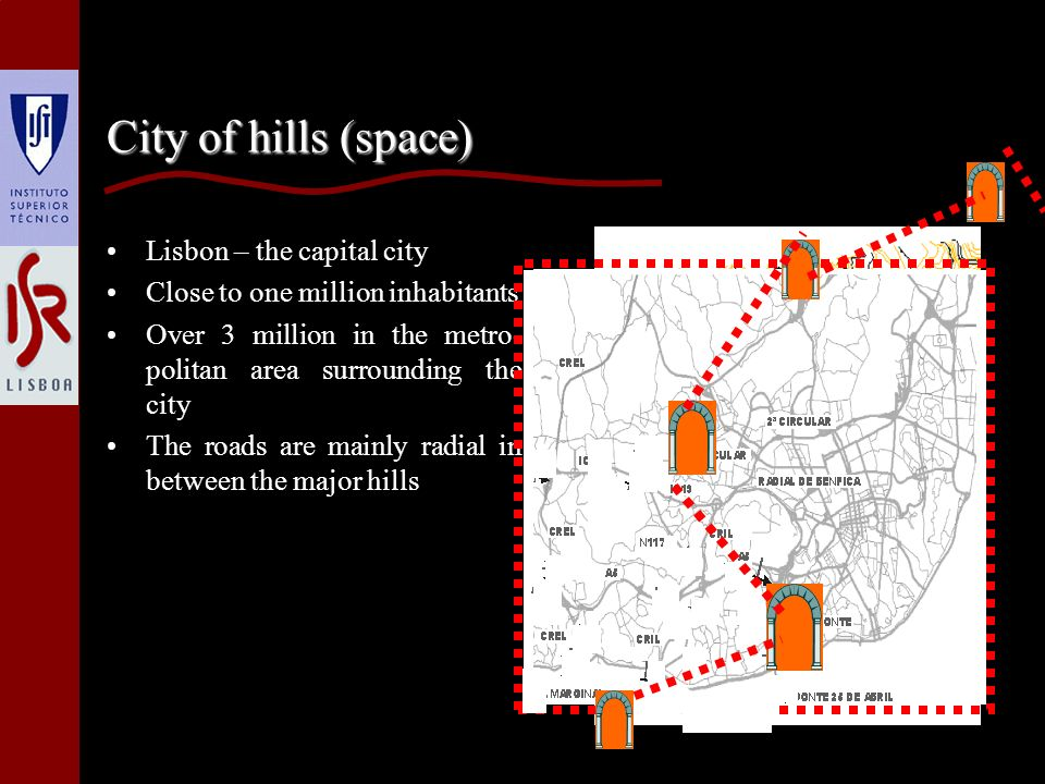 City of hills (space) Lisbon – the capital city Close to one million inhabitants Over 3 million in the metro- politan area surrounding the city The roads are mainly radial in between the major hills