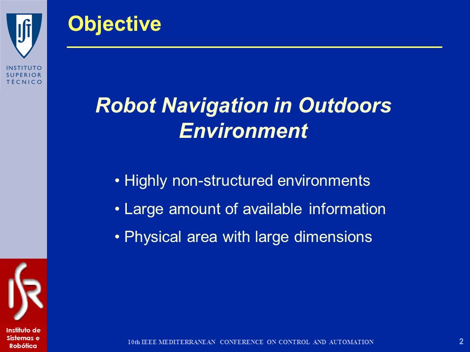 2 Instituto de Sistemas e Robótica 10th IEEE MEDITERRANEAN CONFERENCE ON CONTROL AND AUTOMATION Objective Robot Navigation in Outdoors Environment Highly non-structured environments Large amount of available information Physical area with large dimensions