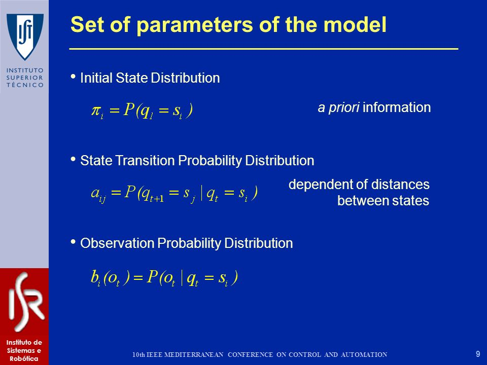 9 Instituto de Sistemas e Robótica 10th IEEE MEDITERRANEAN CONFERENCE ON CONTROL AND AUTOMATION Initial State Distribution State Transition Probability Distribution Observation Probability Distribution Set of parameters of the model a priori information dependent of distances between states