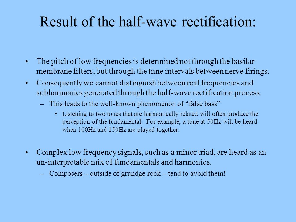 Result of the half-wave rectification: The pitch of low frequencies is determined not through the basilar membrane filters, but through the time inter