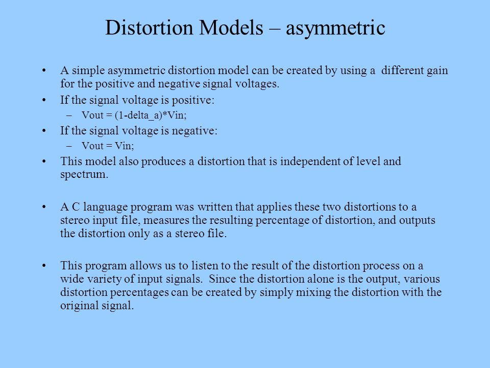 Distortion Models – asymmetric A simple asymmetric distortion model can be created by using a different gain for the positive and negative signal volt