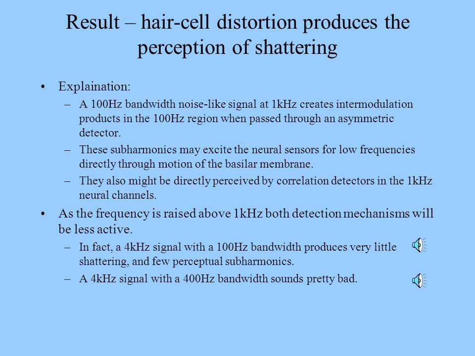 Result – hair-cell distortion produces the perception of shattering Explaination: –A 100Hz bandwidth noise-like signal at 1kHz creates intermodulation
