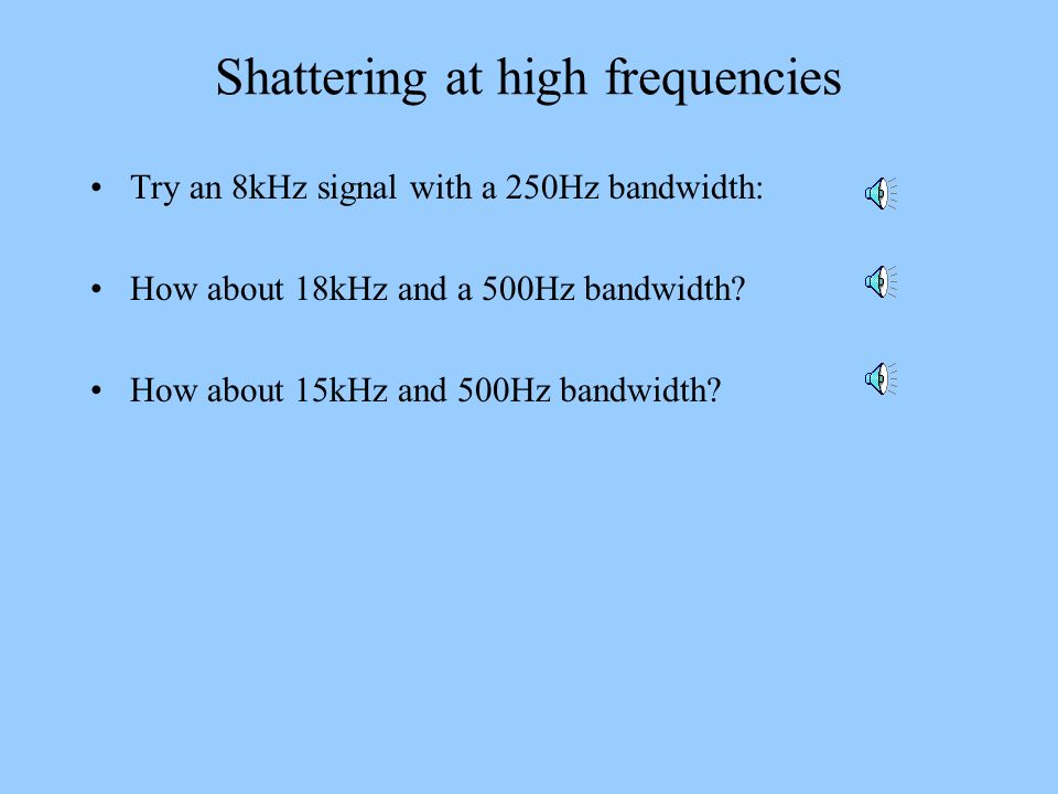 Shattering at high frequencies Try an 8kHz signal with a 250Hz bandwidth: How about 18kHz and a 500Hz bandwidth? How about 15kHz and 500Hz bandwidth?