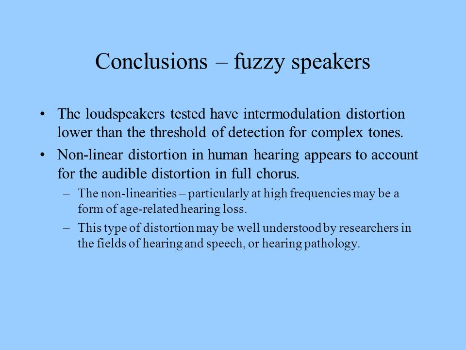 Conclusions – fuzzy speakers The loudspeakers tested have intermodulation distortion lower than the threshold of detection for complex tones. Non-line