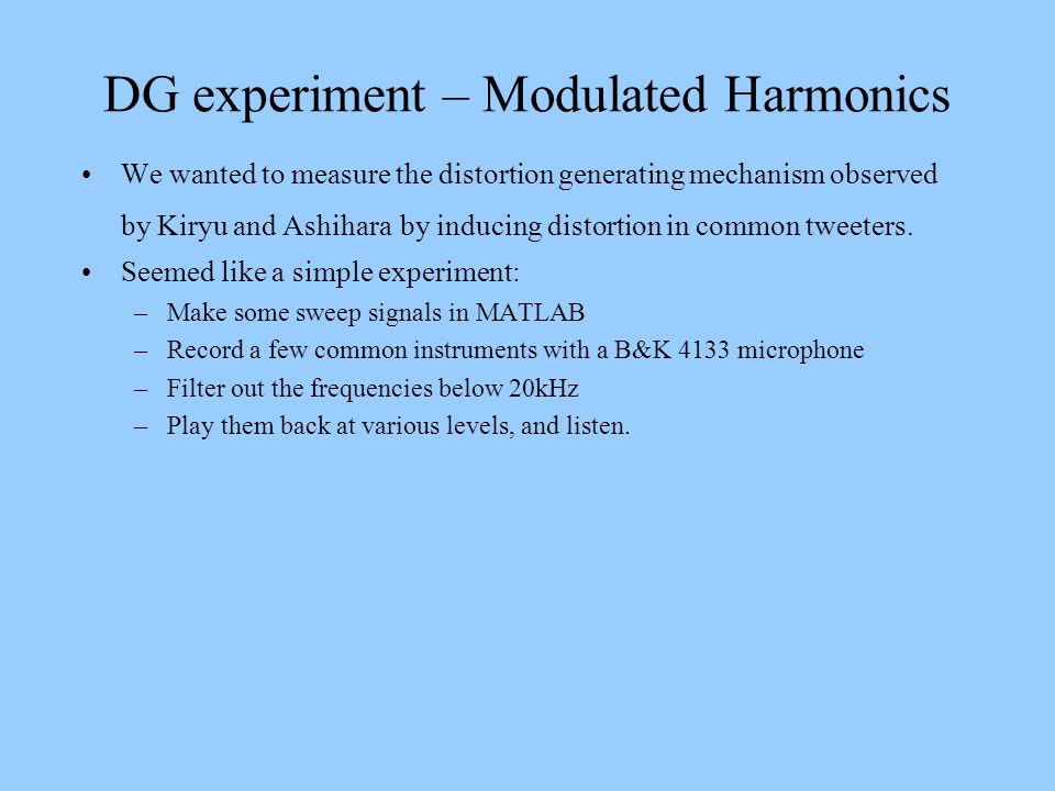 DG experiment – Modulated Harmonics We wanted to measure the distortion generating mechanism observed by Kiryu and Ashihara by inducing distortion in