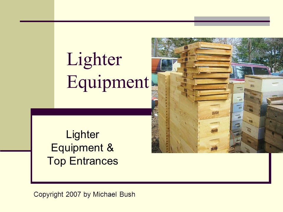 Lighter Equipment Lighter Equipment & Top Entrances Copyright 2007 by Michael Bush