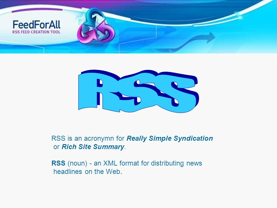 RSS is an acronymn for Really Simple Syndication or Rich Site Summary. RSS (noun) - an XML format for distributing news headlines on the Web.