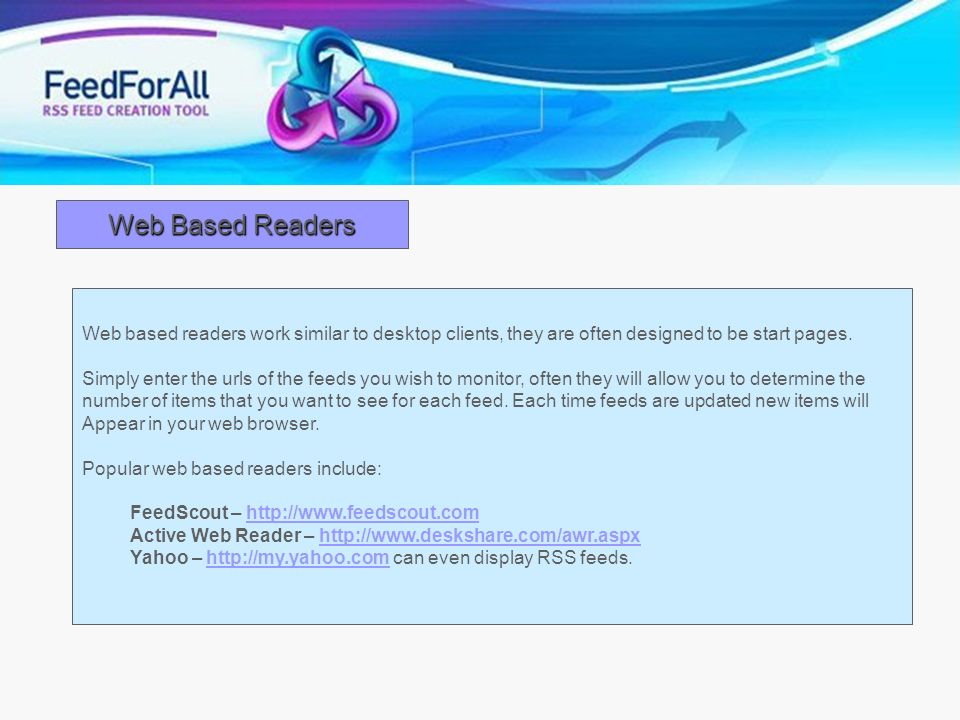 Web Based Readers Web based readers work similar to desktop clients, they are often designed to be start pages. Simply enter the urls of the feeds you