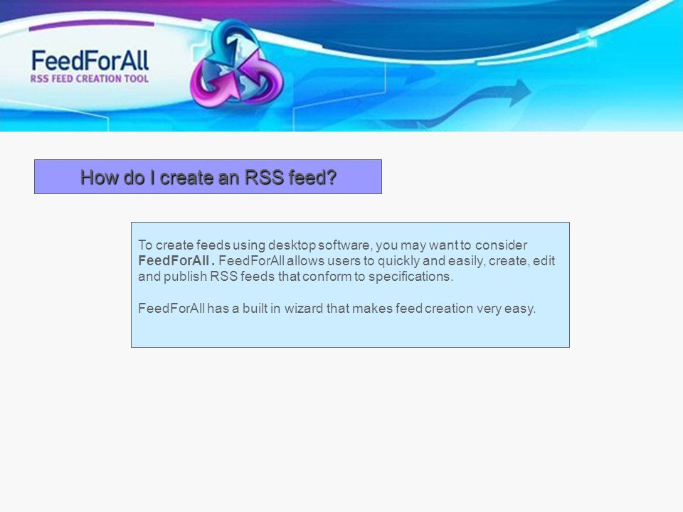 How do I create an RSS feed? To create feeds using desktop software, you may want to consider FeedForAll. FeedForAll allows users to quickly and easil