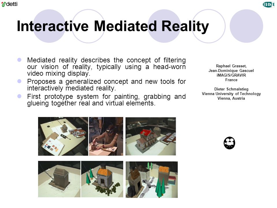 Interactive Mediated Reality Raphael Grasset, Jean-Dominique Gascuel iMAGIS/GRAVIR France Dieter Schmalstieg Vienna University of Technology Vienna, A