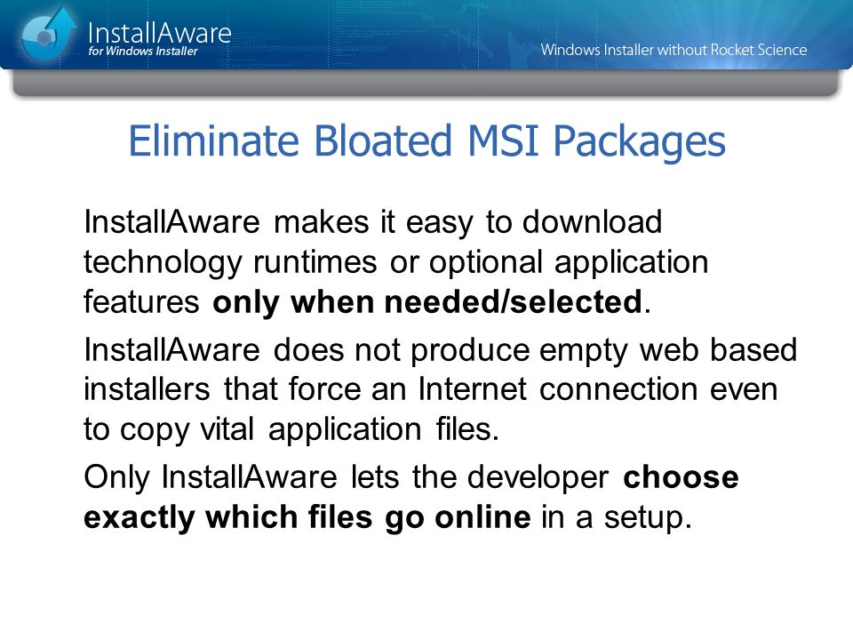 Eliminate Bloated MSI Packages InstallAware makes it easy to download technology runtimes or optional application features only when needed/selected.