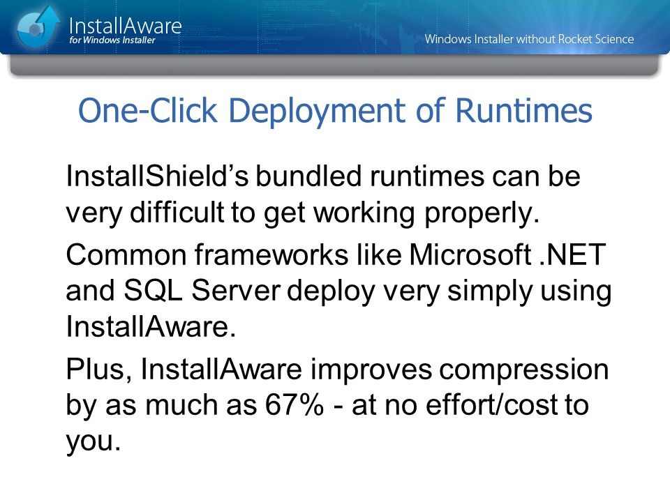 InstallShields bundled runtimes can be very difficult to get working properly. Common frameworks like Microsoft.NET and SQL Server deploy very simply