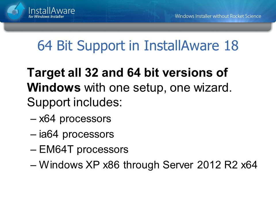64 Bit Support in InstallAware 18 Target all 32 and 64 bit versions of Windows with one setup, one wizard. Support includes: –x64 processors –ia64 pro