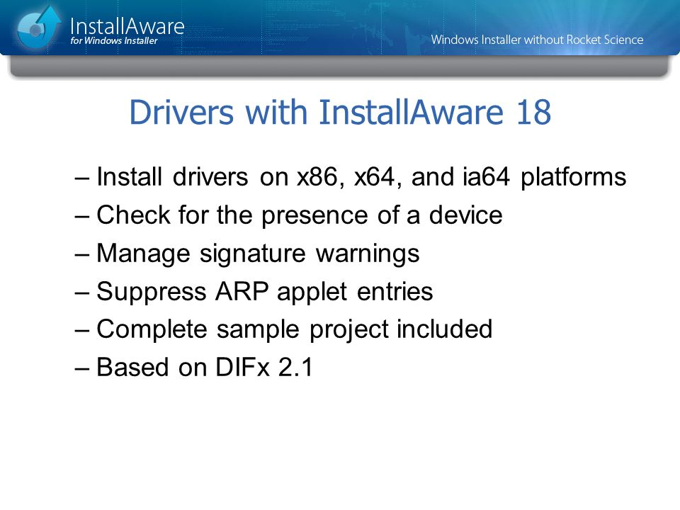 Drivers with InstallAware 18 –Install drivers on x86, x64, and ia64 platforms –Check for the presence of a device –Manage signature warnings –Suppress