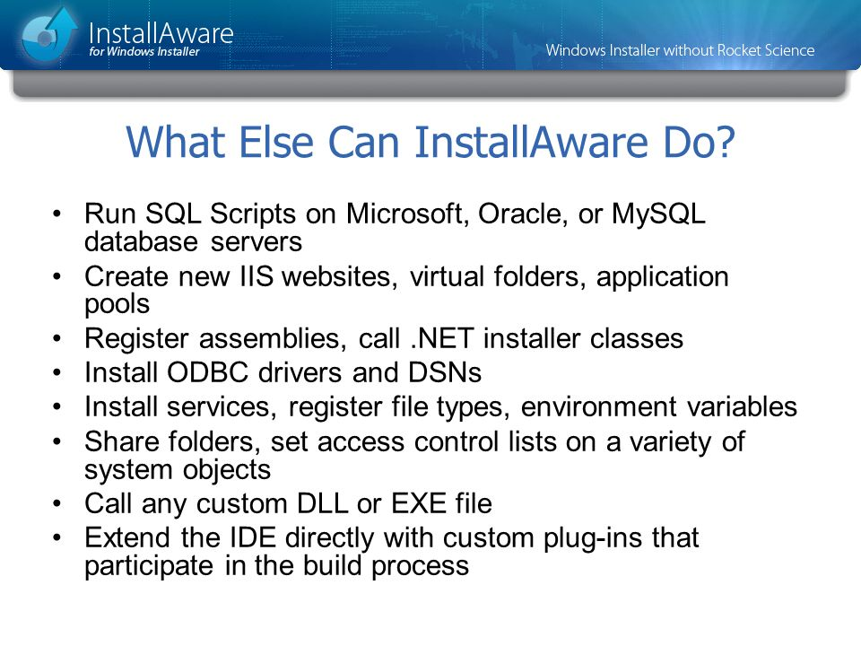 What Else Can InstallAware Do? Run SQL Scripts on Microsoft, Oracle, or MySQL database servers Create new IIS websites, virtual folders, application p
