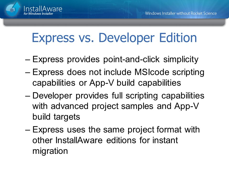 Express vs. Developer Edition –Express provides point-and-click simplicity –Express does not include MSIcode scripting capabilities or App-V build cap