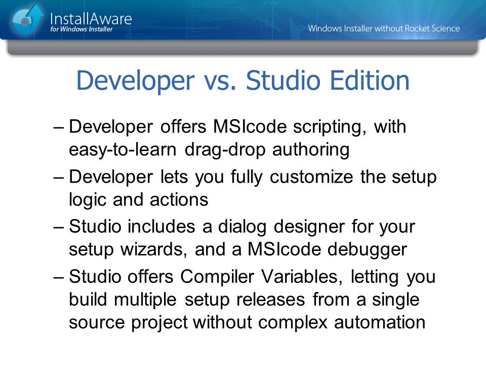 Developer vs. Studio Edition –Developer offers MSIcode scripting, with easy-to-learn drag-drop authoring –Developer lets you fully customize the setup