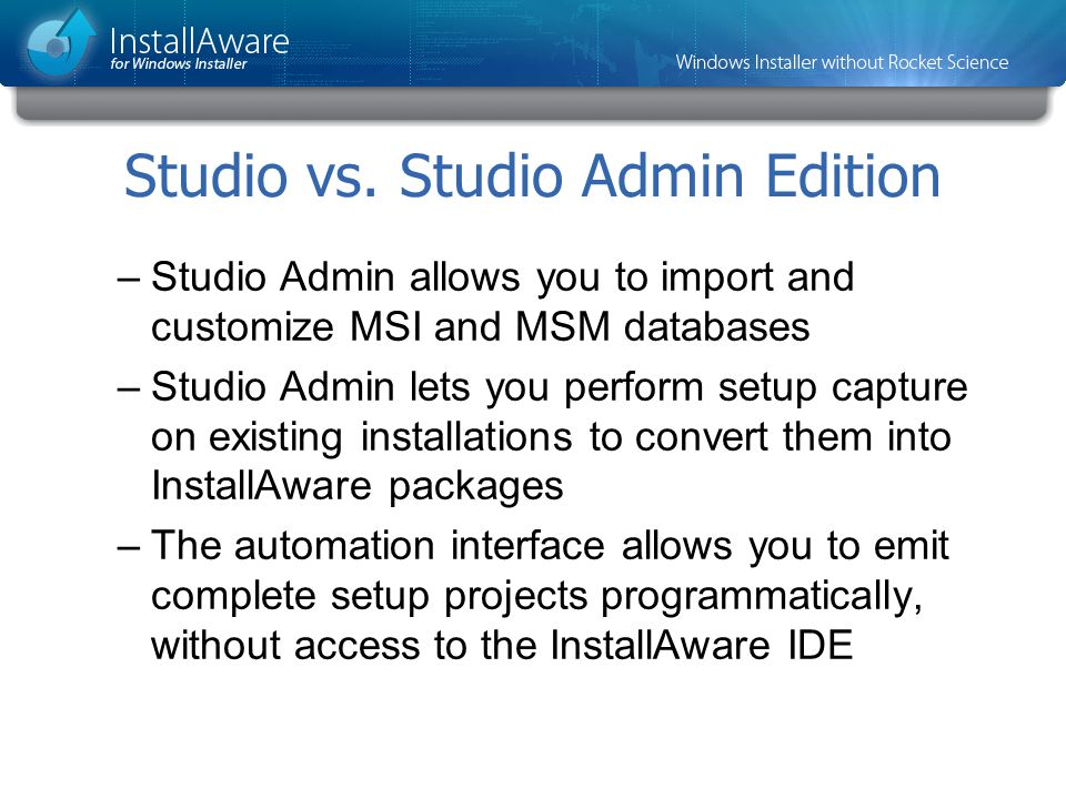 Studio vs. Studio Admin Edition –Studio Admin allows you to import and customize MSI and MSM databases –Studio Admin lets you perform setup capture on