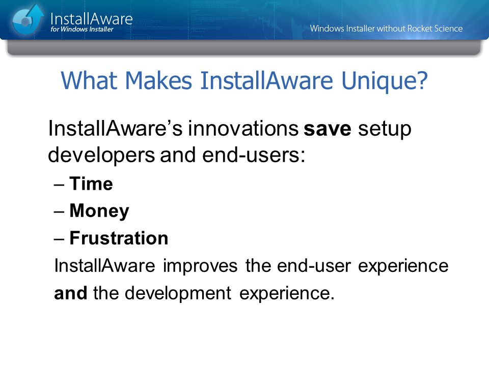 What Makes InstallAware Unique? InstallAwares innovations save setup developers and end-users: –Time –Money –Frustration InstallAware improves the end