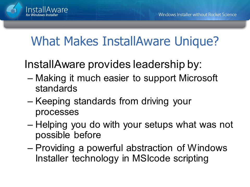 What Makes InstallAware Unique? InstallAware provides leadership by: –Making it much easier to support Microsoft standards –Keeping standards from dri
